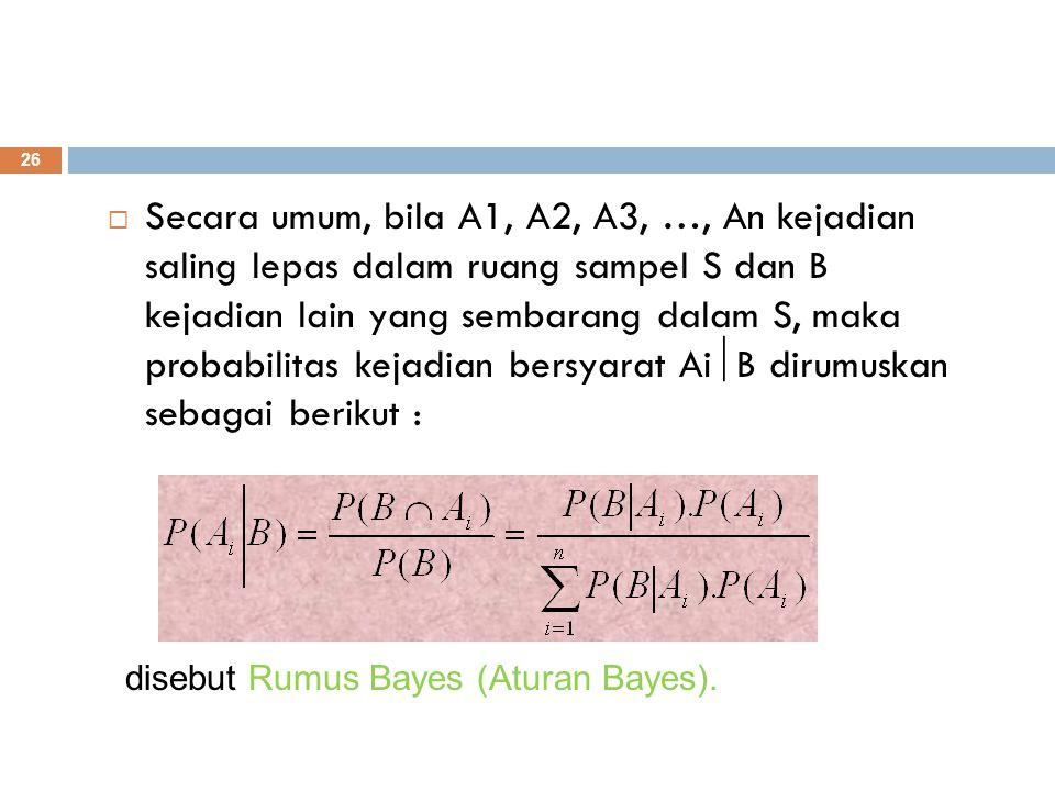 26  Secara umum, bila A1, A2, A3, …, An kejadian saling lepas dalam ruang sampel S dan B kejadian lain yang sembarang dalam S, maka probabilitas keja