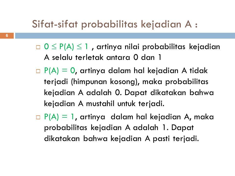 Sifat-sifat probabilitas kejadian A : 6  0  P(A)  1, artinya nilai probabilitas kejadian A selalu terletak antara 0 dan 1  P(A) = 0, artinya dalam