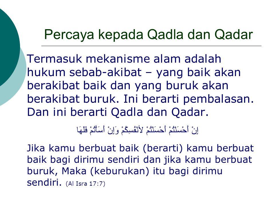 Percaya kepada Qadla dan Qadar Termasuk mekanisme alam adalah hukum sebab-akibat – yang baik akan berakibat baik dan yang buruk akan berakibat buruk.