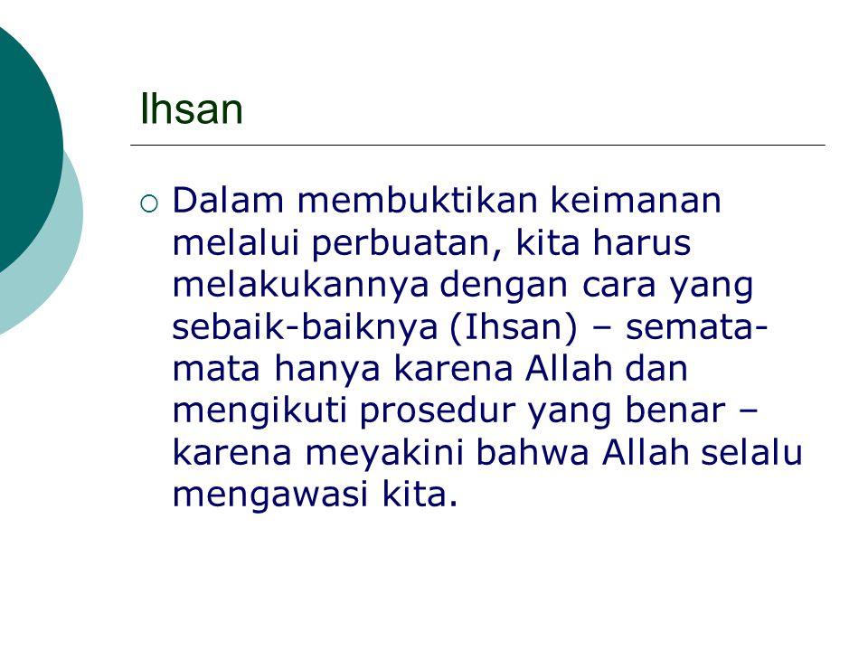 Ihsan  Dalam membuktikan keimanan melalui perbuatan, kita harus melakukannya dengan cara yang sebaik-baiknya (Ihsan) – semata- mata hanya karena Alla