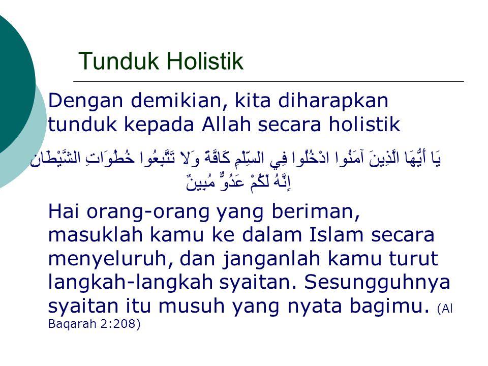 Tunduk Holistik Dengan demikian, kita diharapkan tunduk kepada Allah secara holistik يَا أَيُّهَا الَّذِينَ آمَنُوا ادْخُلُوا فِي السِّلْمِ كَافَّةً و