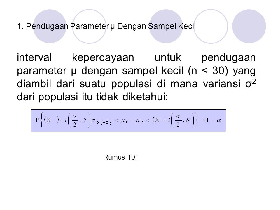 1. Pendugaan Parameter µ Dengan Sampel Kecil interval kepercayaan untuk pendugaan parameter µ dengan sampel kecil (n < 30) yang diambil dari suatu pop