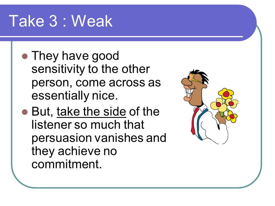 Take 3 : Weak They have good sensitivity to the other person, come across as essentially nice.