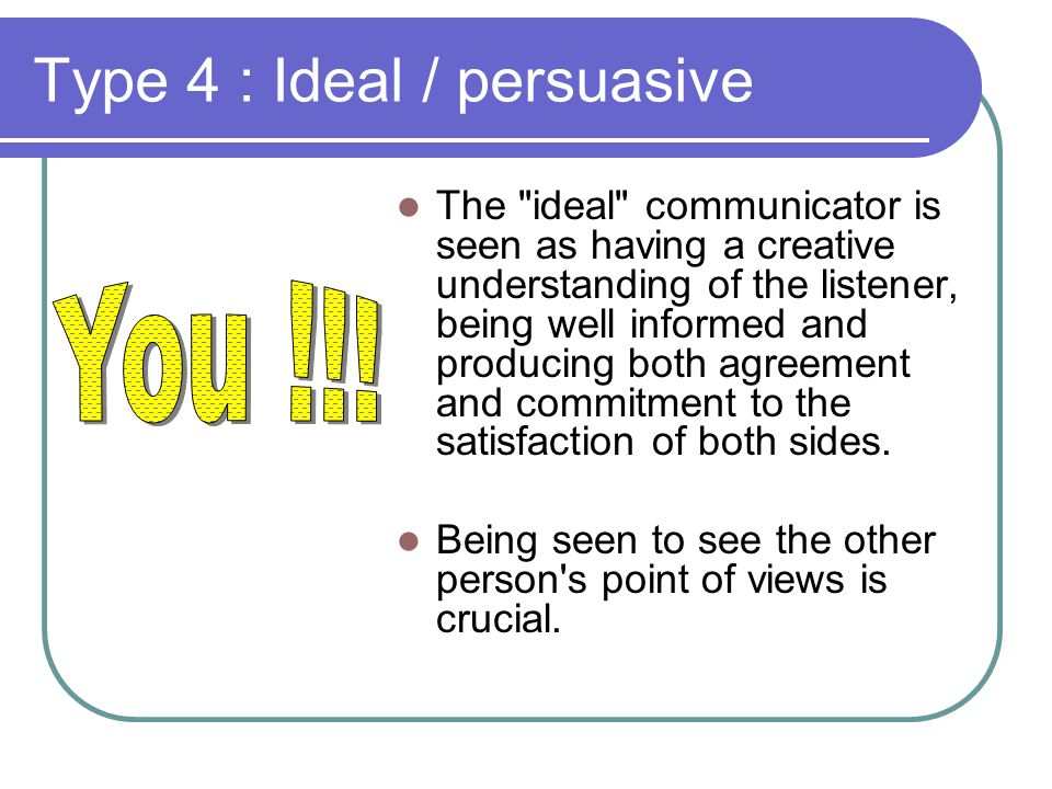 Type 4 : Ideal / persuasive The ideal communicator is seen as having a creative understanding of the listener, being well informed and producing both agreement and commitment to the satisfaction of both sides.