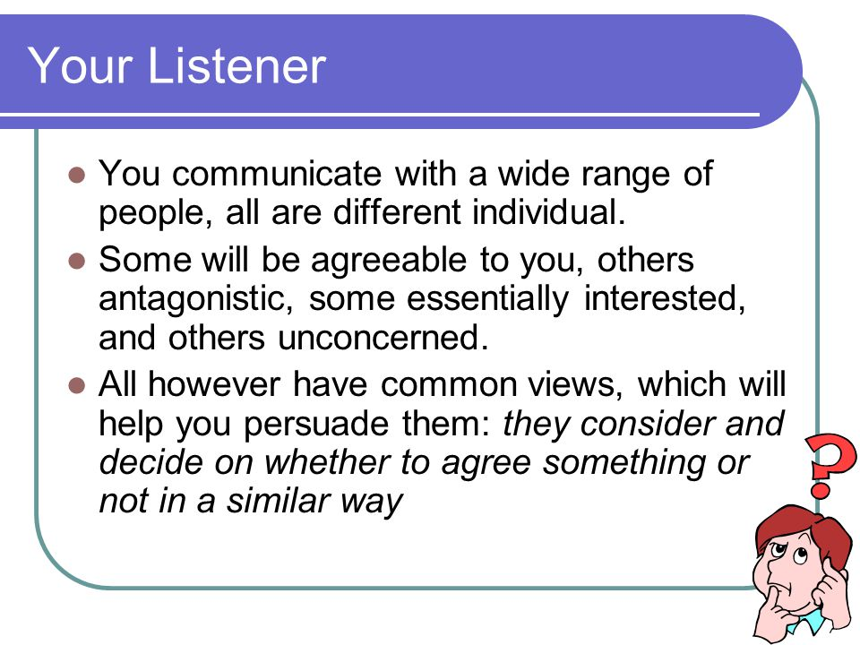 Your Listener You communicate with a wide range of people, all are different individual.