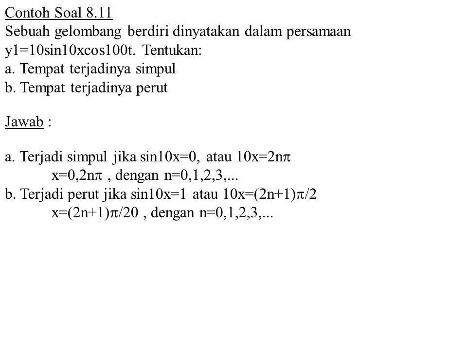 Contoh Soal 8.11 Sebuah gelombang berdiri dinyatakan dalam persamaan y1=10sin10xcos100t. Tentukan: a. Tempat terjadinya simpul b. Tempat terjadinya pe