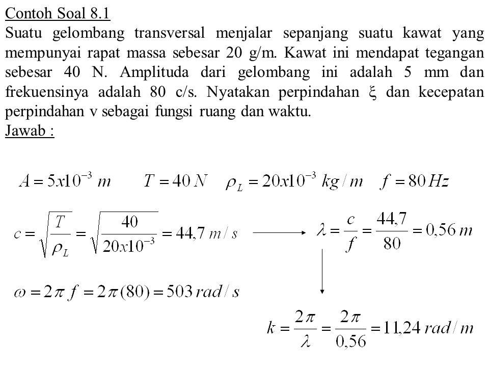 Contoh Soal 8.1 Suatu gelombang transversal menjalar sepanjang suatu kawat yang mempunyai rapat massa sebesar 20 g/m. Kawat ini mendapat tegangan sebe