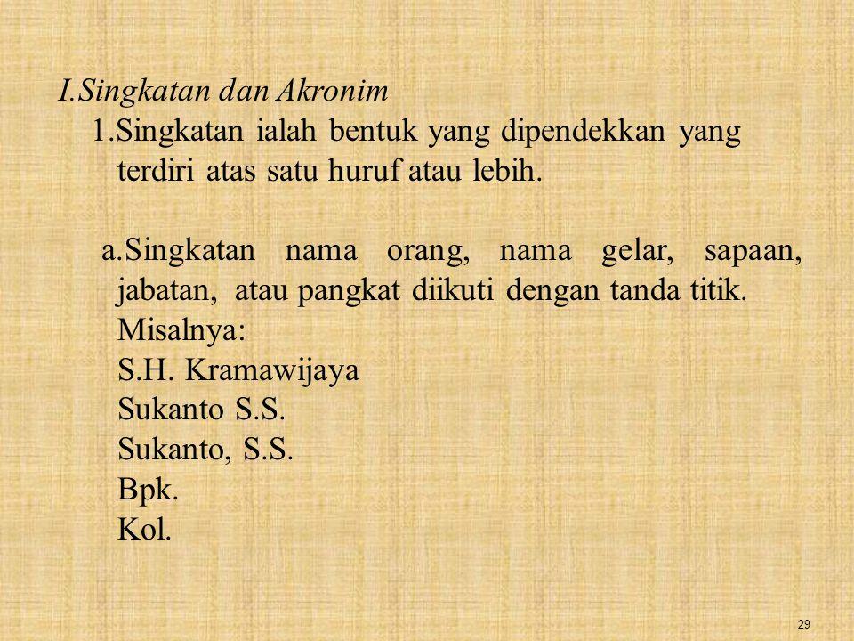 29 I.Singkatan dan Akronim 1.Singkatan ialah bentuk yang dipendekkan yang terdiri atas satu huruf atau lebih. a.Singkatan nama orang, nama gelar, sapa