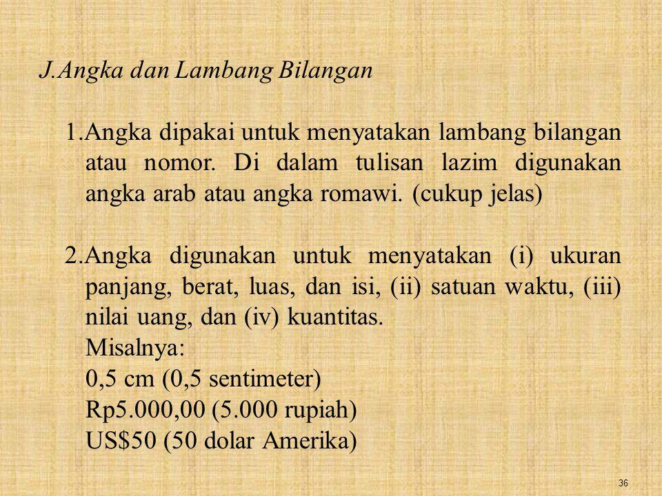 36 J.Angka dan Lambang Bilangan 1.Angka dipakai untuk menyatakan lambang bilangan atau nomor. Di dalam tulisan lazim digunakan angka arab atau angka r