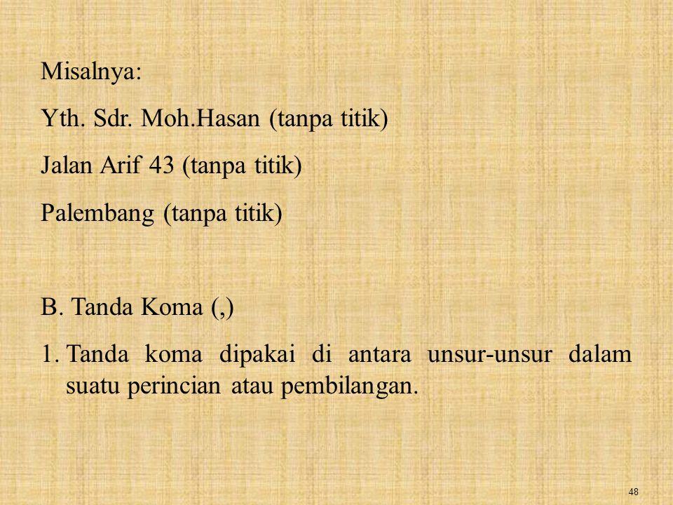 48 Misalnya: Yth. Sdr. Moh.Hasan (tanpa titik) Jalan Arif 43 (tanpa titik) Palembang (tanpa titik) B. Tanda Koma (,) 1.Tanda koma dipakai di antara un
