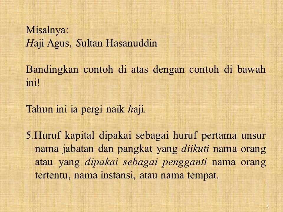5 Misalnya: Haji Agus, Sultan Hasanuddin Bandingkan contoh di atas dengan contoh di bawah ini! Tahun ini ia pergi naik haji. 5.Huruf kapital dipakai s