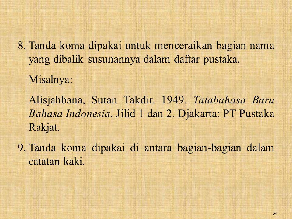 54 8.Tanda koma dipakai untuk menceraikan bagian nama yang dibalik susunannya dalam daftar pustaka. Misalnya: Alisjahbana, Sutan Takdir. 1949. Tatabah