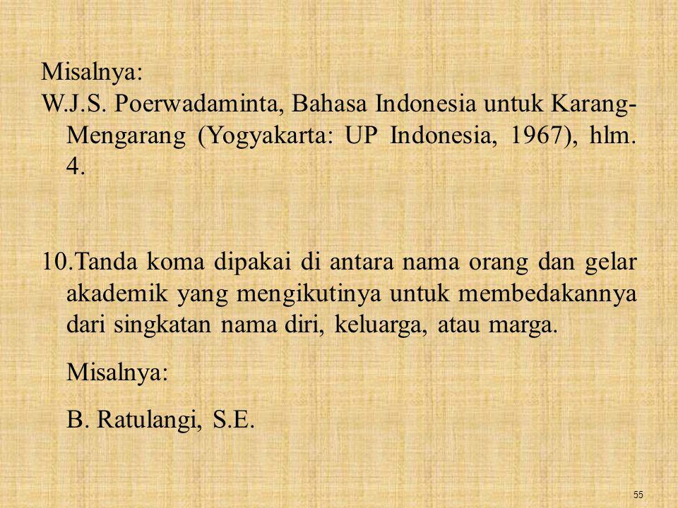 55 Misalnya: W.J.S. Poerwadaminta, Bahasa Indonesia untuk Karang- Mengarang (Yogyakarta: UP Indonesia, 1967), hlm. 4. 10.Tanda koma dipakai di antara