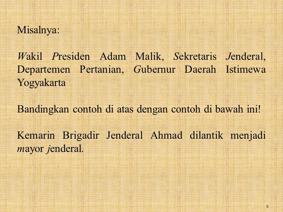 6 Misalnya: Wakil Presiden Adam Malik, Sekretaris Jenderal, Departemen Pertanian, Gubernur Daerah Istimewa Yogyakarta Bandingkan contoh di atas dengan