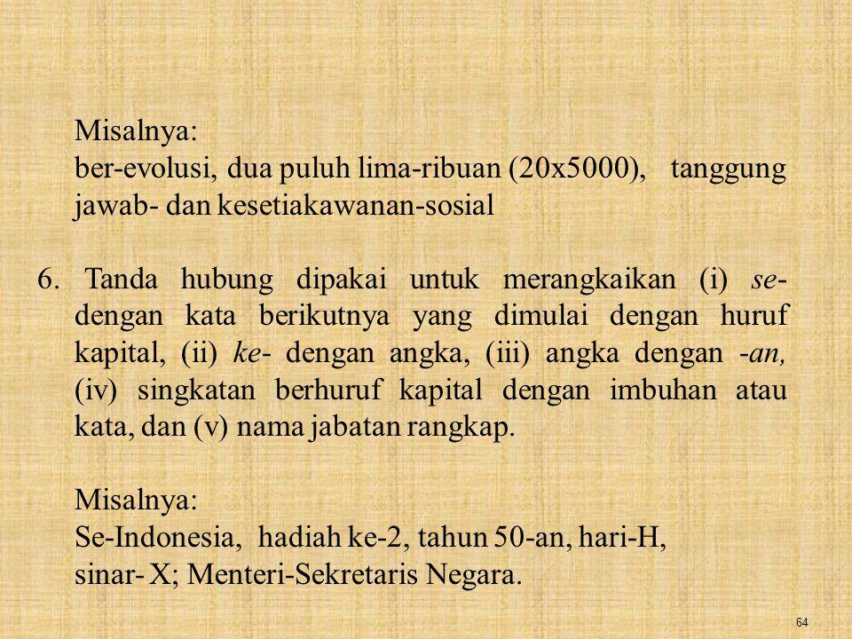 64 Misalnya: ber-evolusi, dua puluh lima-ribuan (20x5000),tanggung jawab- dan kesetiakawanan-sosial 6. Tanda hubung dipakai untuk merangkaikan (i) se-