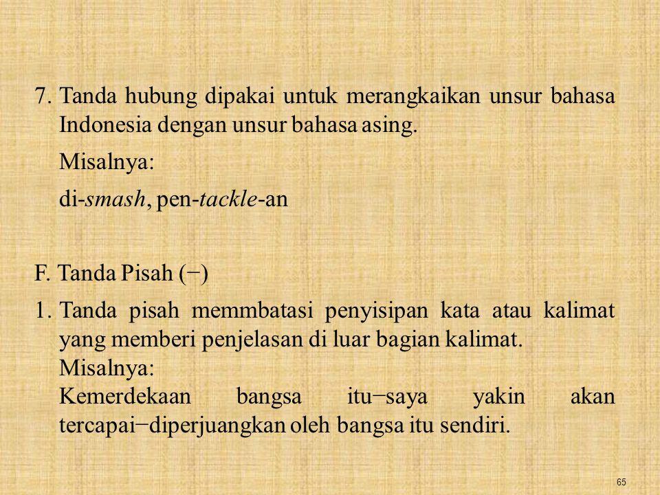 65 7.Tanda hubung dipakai untuk merangkaikan unsur bahasa Indonesia dengan unsur bahasa asing. Misalnya: di-smash, pen-tackle-an F. Tanda Pisah (−) 1.