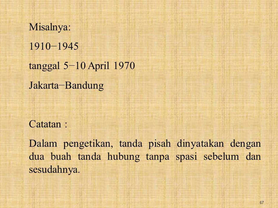67 Misalnya: 1910−1945 tanggal 5−10 April 1970 Jakarta−Bandung Catatan : Dalam pengetikan, tanda pisah dinyatakan dengan dua buah tanda hubung tanpa s