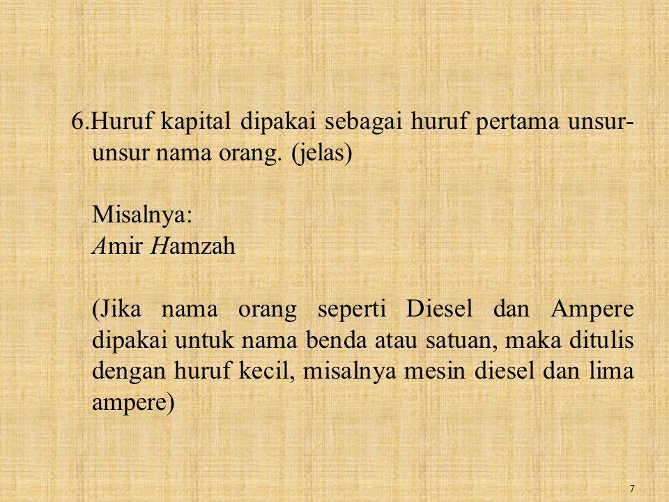 7 6.Huruf kapital dipakai sebagai huruf pertama unsur- unsur nama orang. (jelas) Misalnya: Amir Hamzah (Jika nama orang seperti Diesel dan Ampere dipa