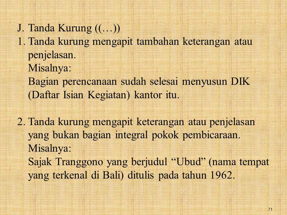 71 J.Tanda Kurung ((…)) 1.Tanda kurung mengapit tambahan keterangan atau penjelasan. Misalnya: Bagian perencanaan sudah selesai menyusun DIK (Daftar I