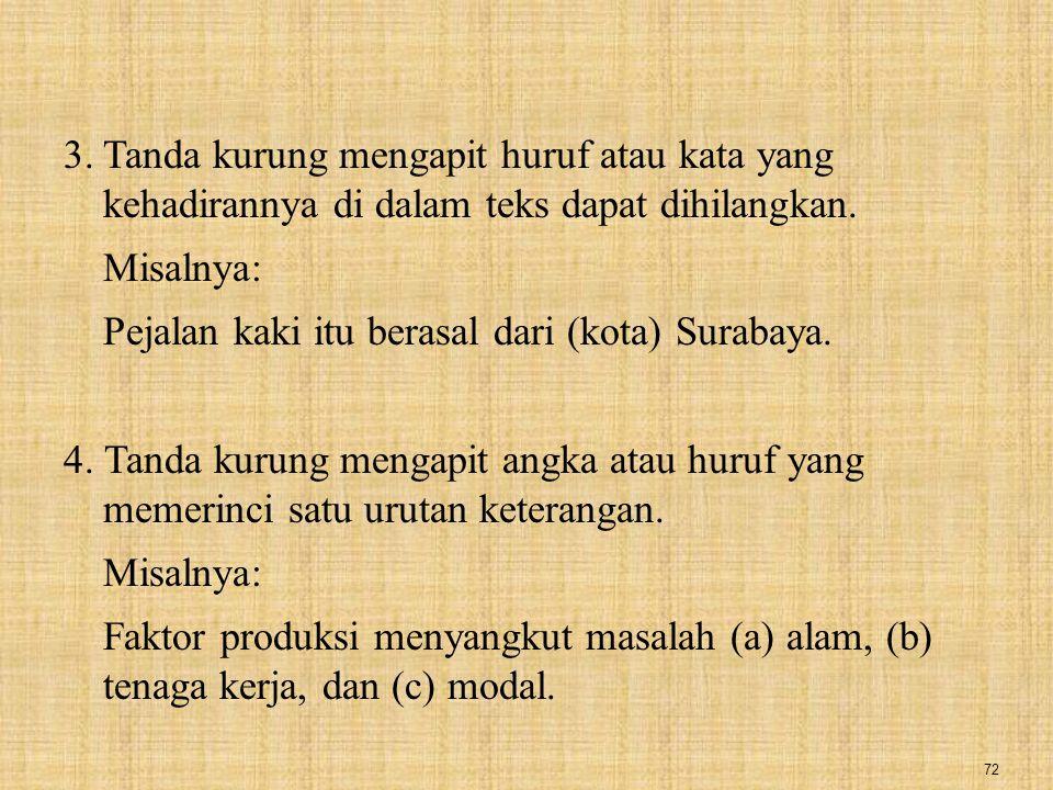 72 3.Tanda kurung mengapit huruf atau kata yang kehadirannya di dalam teks dapat dihilangkan. Misalnya: Pejalan kaki itu berasal dari (kota) Surabaya.