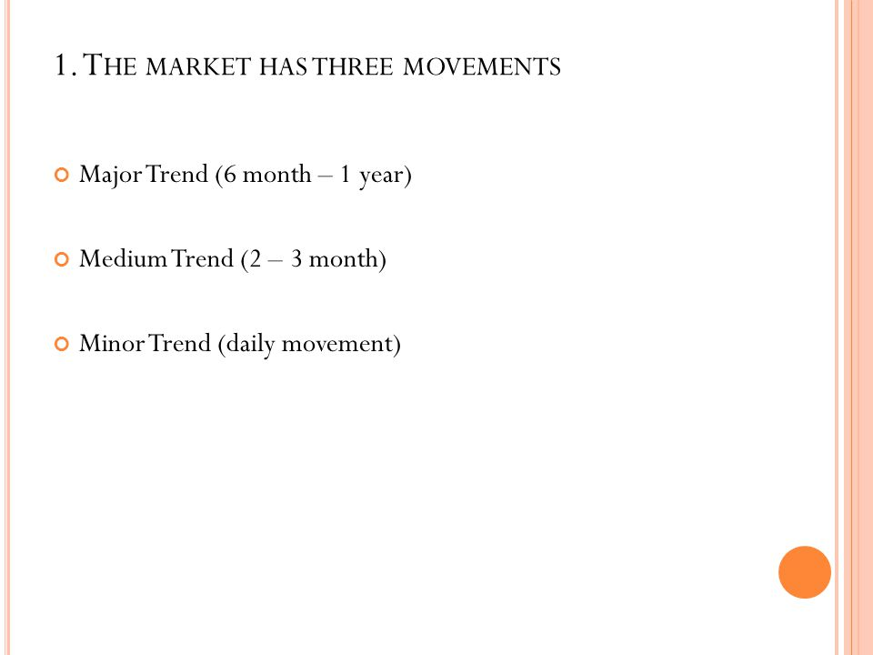 1. T HE MARKET HAS THREE MOVEMENTS Major Trend (6 month – 1 year) Medium Trend (2 – 3 month) Minor Trend (daily movement)