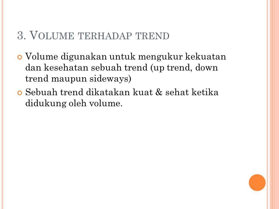 3. V OLUME TERHADAP TREND Volume digunakan untuk mengukur kekuatan dan kesehatan sebuah trend (up trend, down trend maupun sideways) Sebuah trend dika