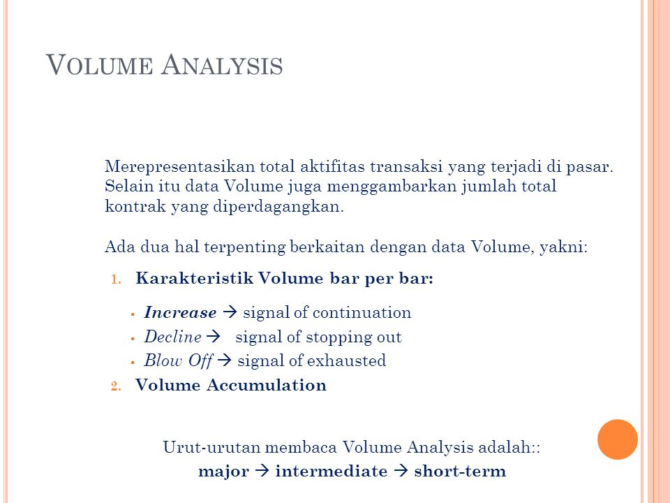 1. Karakteristik Volume bar per bar:  Increase  signal of continuation  Decline  signal of stopping out  Blow Off  signal of exhausted 2. Volume