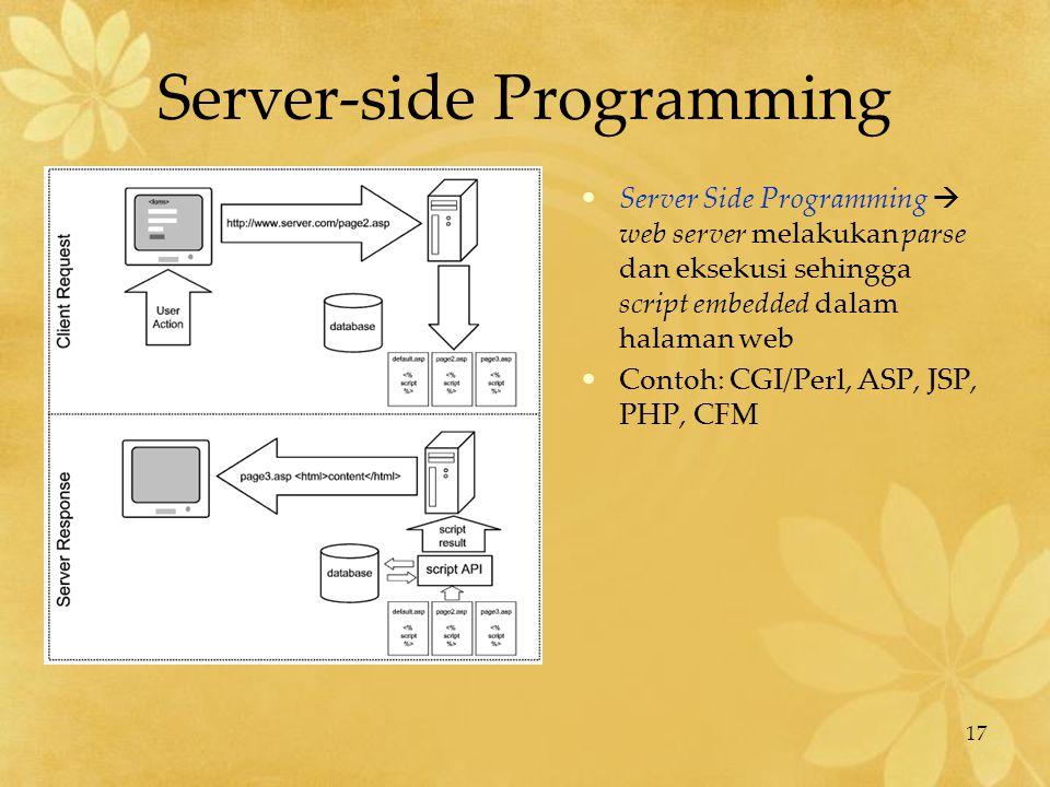 17 Server-side Programming Server Side Programming  web server melakukan parse dan eksekusi sehingga script embedded dalam halaman web Contoh: CGI/Pe