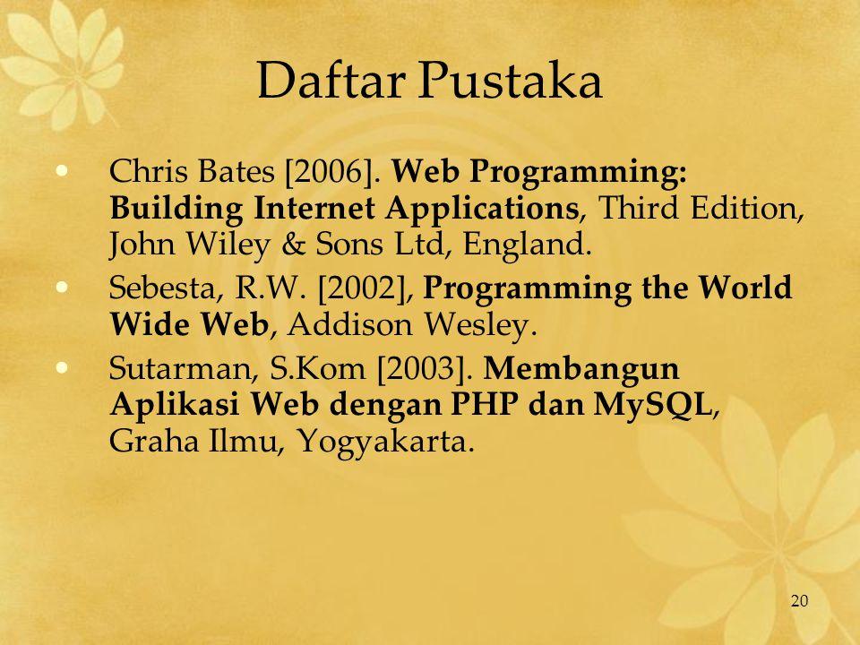 20 Daftar Pustaka Chris Bates [2006]. Web Programming: Building Internet Applications, Third Edition, John Wiley & Sons Ltd, England. Sebesta, R.W. [2