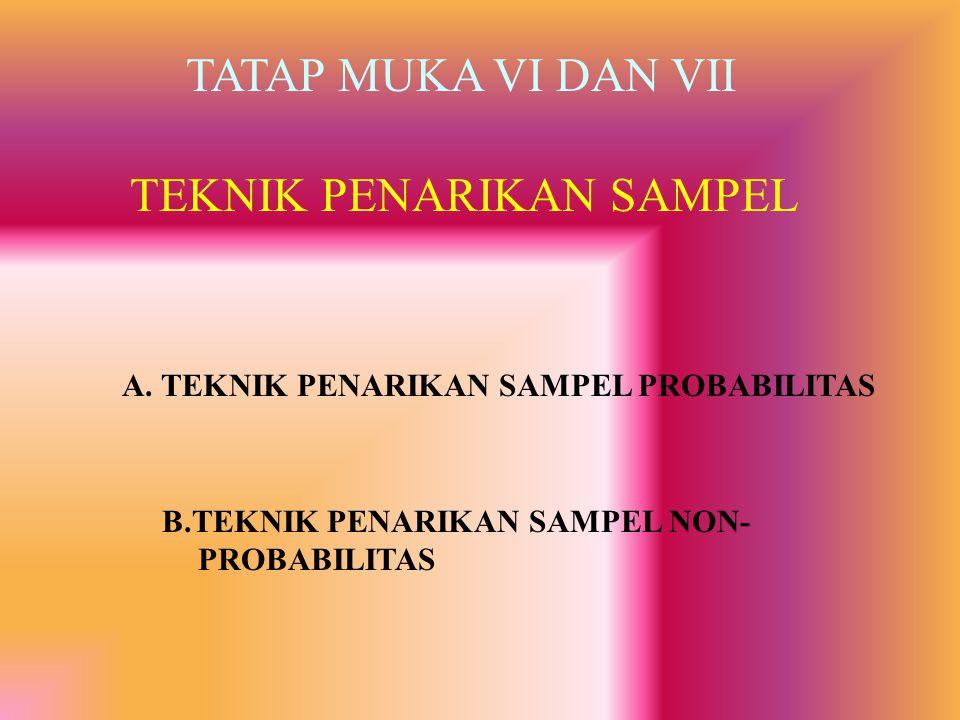 TEKNIK PENARIKAN SAMPEL TATAP MUKA VI DAN VII A. TEKNIK PENARIKAN SAMPEL PROBABILITAS B.TEKNIK PENARIKAN SAMPEL NON- PROBABILITAS