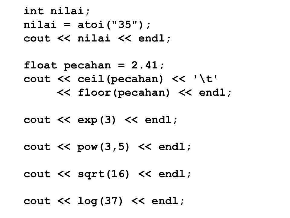 int nilai; nilai = atoi( 35 ); cout << nilai << endl; float pecahan = 2.41; cout << ceil(pecahan) << \t << floor(pecahan) << endl; cout << exp(3) << endl; cout << pow(3,5) << endl; cout << sqrt(16) << endl; cout << log(37) << endl;