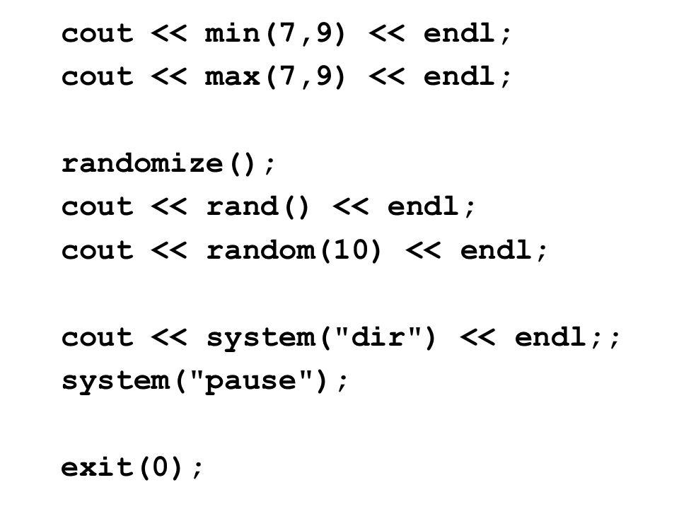 cout << min(7,9) << endl; cout << max(7,9) << endl; randomize(); cout << rand() << endl; cout << random(10) << endl; cout << system( dir ) << endl;; system( pause ); exit(0);