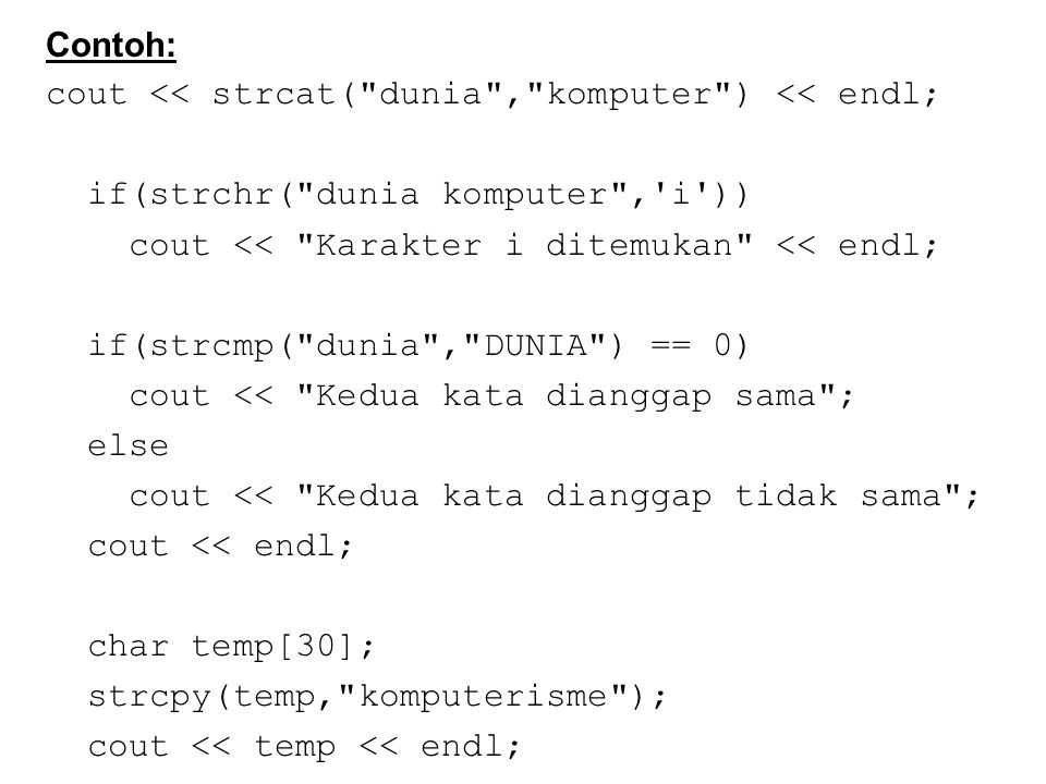 Contoh: cout << strcat( dunia , komputer ) << endl; if(strchr( dunia komputer , i )) cout << Karakter i ditemukan << endl; if(strcmp( dunia , DUNIA ) == 0) cout << Kedua kata dianggap sama ; else cout << Kedua kata dianggap tidak sama ; cout << endl; char temp[30]; strcpy(temp, komputerisme ); cout << temp << endl;