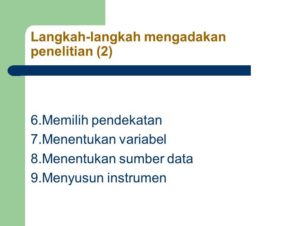Langkah-langkah mengadakan penelitian (2) 6.Memilih pendekatan 7.Menentukan variabel 8.Menentukan sumber data 9.Menyusun instrumen