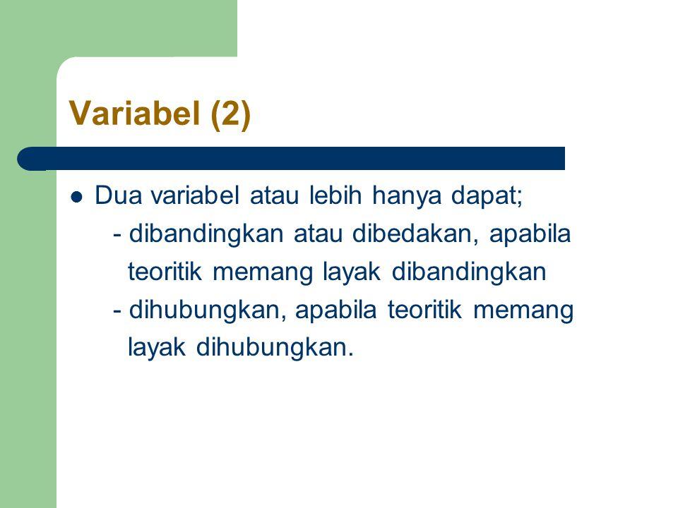 Variabel (2) Dua variabel atau lebih hanya dapat; - dibandingkan atau dibedakan, apabila teoritik memang layak dibandingkan - dihubungkan, apabila teoritik memang layak dihubungkan.
