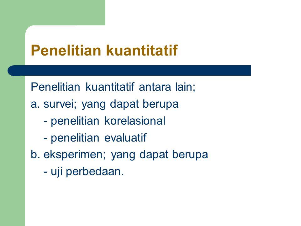 Penelitian kuantitatif Penelitian kuantitatif antara lain; a.