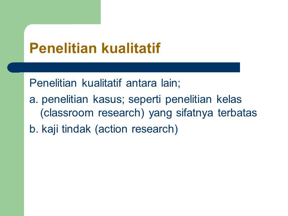 Penelitian kualitatif Penelitian kualitatif antara lain; a.