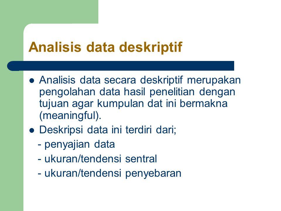 Analisis data deskriptif Analisis data secara deskriptif merupakan pengolahan data hasil penelitian dengan tujuan agar kumpulan dat ini bermakna (meaningful).