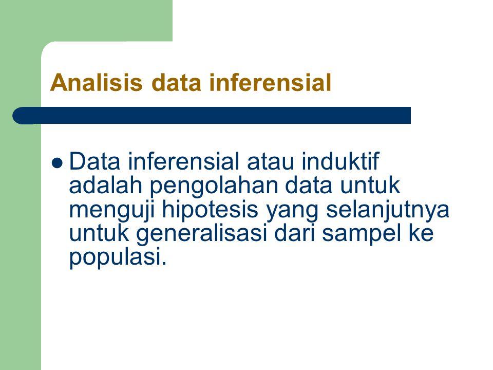 Analisis data inferensial Data inferensial atau induktif adalah pengolahan data untuk menguji hipotesis yang selanjutnya untuk generalisasi dari sampel ke populasi.
