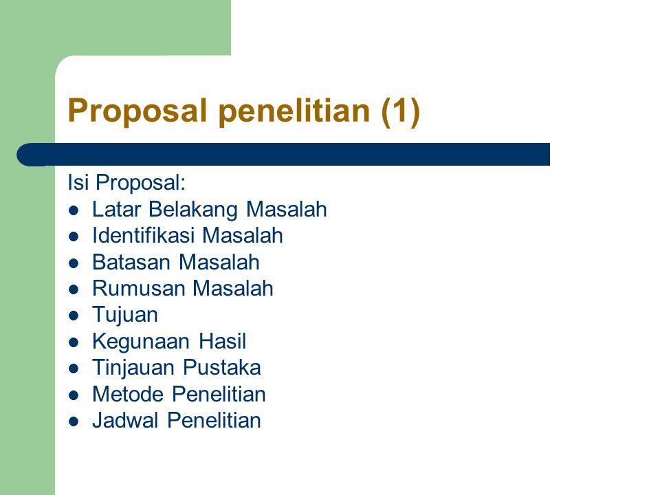 Proposal penelitian (1) Isi Proposal: Latar Belakang Masalah Identifikasi Masalah Batasan Masalah Rumusan Masalah Tujuan Kegunaan Hasil Tinjauan Pustaka Metode Penelitian Jadwal Penelitian