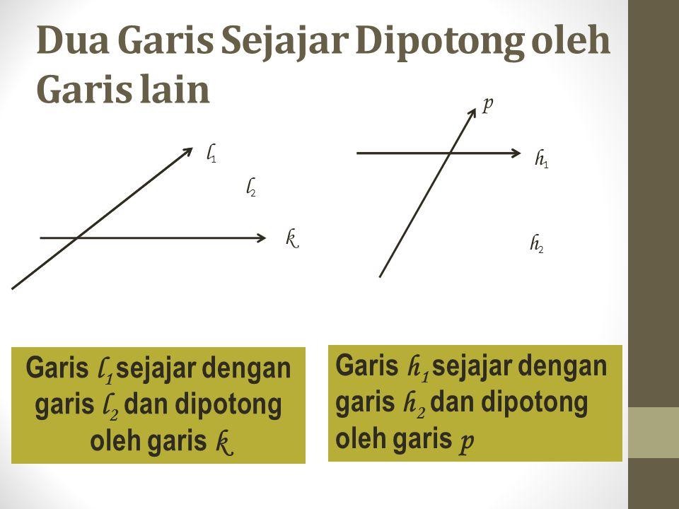 Dua Garis Sejajar Dipotong oleh Garis lain l 1 l2l2 k Garis l 1 sejajar dengan garis l 2 dan dipotong oleh garis k Garis h 1 sejajar dengan garis h 2 dan dipotong oleh garis p h1h1 h2h2 p