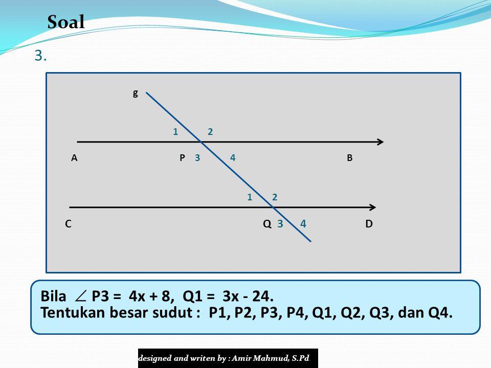 3. g 1 2 A P 3 4 B 1 2 C Q 3 4 D Bila  P3 = 4x + 8, Q1 = 3x - 24. Tentukan besar sudut : P1, P2, P3, P4, Q1, Q2, Q3, dan Q4. Soal designed and writen