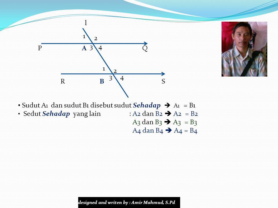l P A Q R B S 4 1 4 1 3 2 3 2 Sudut A 3 dan sudut B2 disebut sudut Dalam Berseberangan  A3 = B2 Sedut Dalam Berseberangan yang lain : A4 dan B1  A4 = B1 Sudut A1 dan sudut B4 disebut sudut Luar Berseberangan  A1 = B4 Sedut Luar Berseberangan yang lain : A2 dan B3  A2 = B3 designed and writen by : Amir Mahmud, S.Pd.