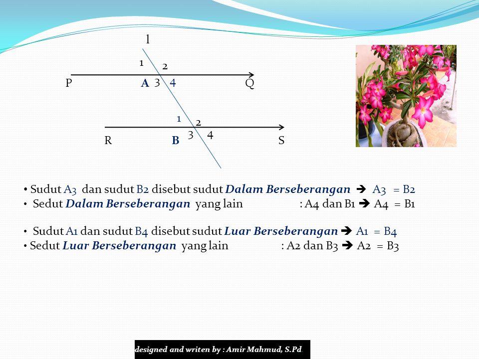l P A Q R B S 1 34 2  A 3 dan sudut  B1 disebut sudut Dalam Sepihak Jumlah sepasang sudut dalam sepihak = 180   A3 + B1 = 180  Pasangan sudut dalam sepihak yang lain : A4 dan B2  A4 + B2 = 180   A 1 dan sudut  B3 disebut sudut luar Sepihak Jumlah sepasang sudut luar sepihak = 180   A1 + B3 = 180  Pasangan sudut luar sepihak yang lain : A2 dan B4  A2 + B4 = 180  4 2 3 1 designed and writen by : Amir Mahmud, S.Pd.