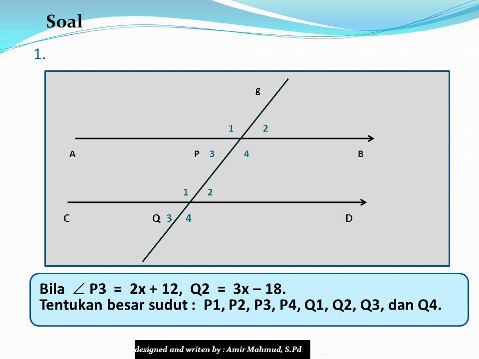 1. g 1 2 A P 3 4 B 1 2 C Q 3 4 D Bila  P3 = 2x + 12, Q2 = 3x – 18. Tentukan besar sudut : P1, P2, P3, P4, Q1, Q2, Q3, dan Q4. Soal designed and write