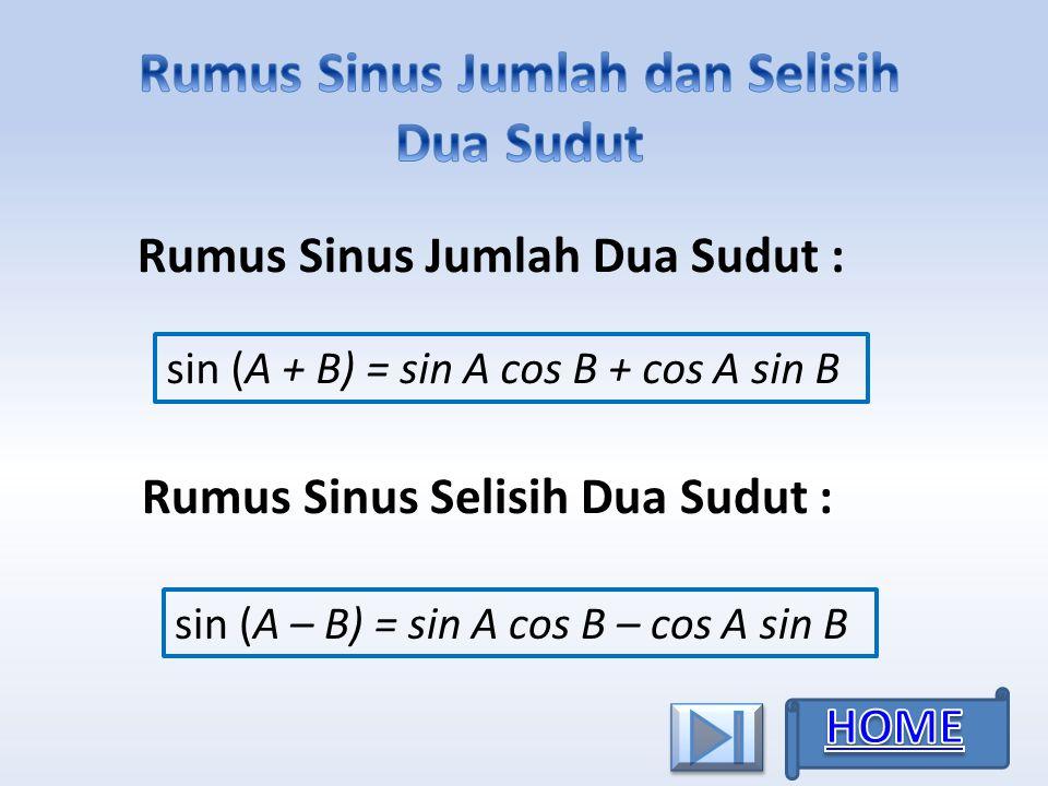 sin (A + B) = sin A cos B + cos A sin B Rumus Sinus Jumlah Dua Sudut : Rumus Sinus Selisih Dua Sudut : sin (A – B) = sin A cos B – cos A sin B