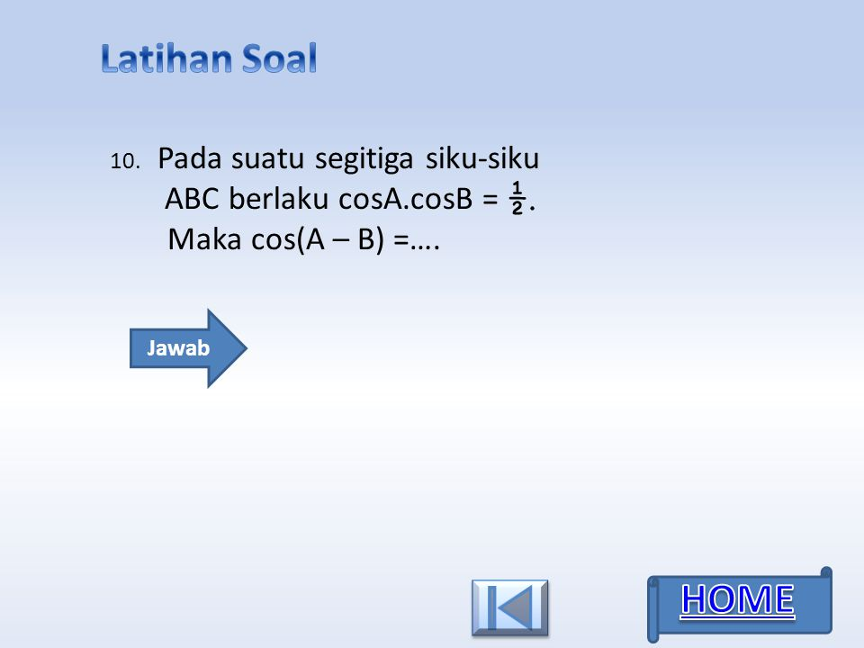 10. Jawab Pada suatu segitiga siku-siku ABC berlaku cosA.cosB = ½. Maka cos(A – B) =….