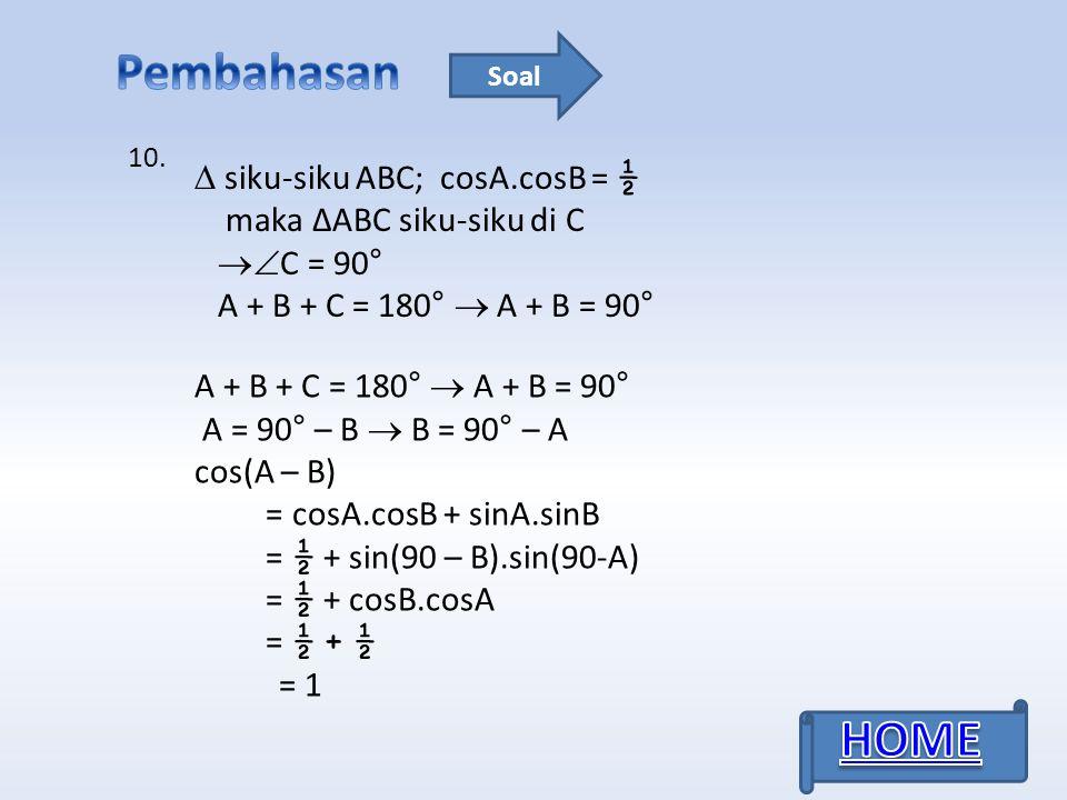 10. Soal  siku-siku ABC; cosA.cosB = ½ maka ΔABC siku-siku di C  C = 90° A + B + C = 180°  A + B = 90° A = 90° – B  B = 90° – A cos(A – B) = cosA