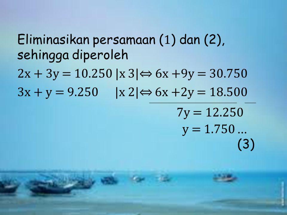 Eliminasikan persamaan ( 1 ) dan (2), sehingga diperoleh 2x + 3y = 10.250  x 3 ⇔ 6x +9y = 30.750 3x + y = 9.250  x 2 ⇔ 6x +2y = 18.500 7y = 12.250 y =