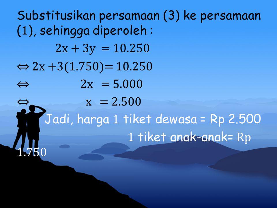 Substitusikan persamaan (3) ke persamaan ( 1 ), sehingga diperoleh : 2x + 3y = 10.250 ⇔ 2x +3(1.750)= 10.250 ⇔ 2x = 5.000 ⇔ x = 2.500 Jadi, harga 1 ti